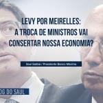 Levy por Meirelles: A troca de ministros vai consertar nossa economia?