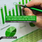 Sustentabilidade Empresarial - uma oportunidade de negócio